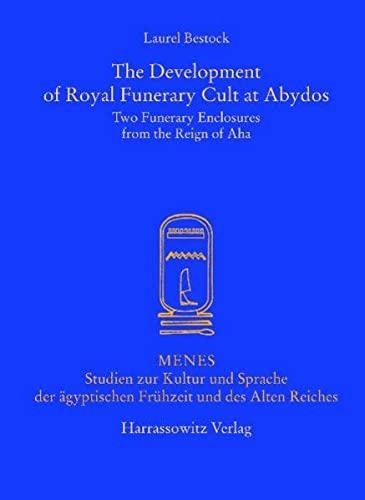 The Development of Royal Funerary Cult at Abydos: Two Funerary Enclosures from the Reign of Aha (Menes: Studien zur Kultur und Sprache der ägyptischen Frühzeit und des Alten Reiches, Band 6)