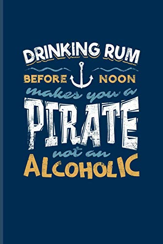 Drinking Rum Before Noon Makes You A Pirate Not An Alcoholic: Cool Nautical Quote Journal For Captains, Sailors, Sailing, Cruise Ship, Pirate, Rum, ... - 6x9 - 100 Blank Lined Pages [Idioma Inglés]