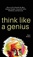 Think Like a Genius: How to Go Outside the Box, Analyze Deeply, Creatively Solve Problems, and Innovate
