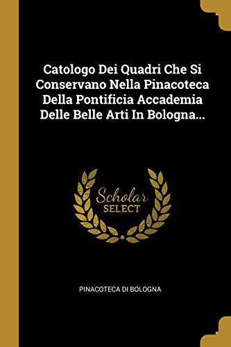 Catologo Dei Quadri Che Si Conservano Nella Pinacoteca Della Pontificia Accademia Delle Belle Arti In Bologna...