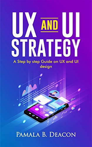 UX AND UI STRATEGY: A STEP BY STEP GUIDE ON UX AND UI DESIGN (English Edition)