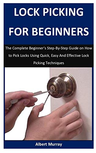 Lock Picking For Beginners: The Complete Beginner's Step-By-Step Guide on How to Pick Locks Using Quick, Easy And Effective Lock Picking Techniques