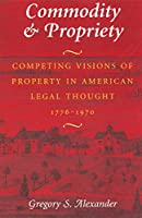 Commodity & Propriety: Competing Visions of Property in American Legal Thought 1776-1970