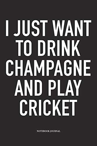I Just Want To Drink Champagne And Play Cricket: A 6x9 Inch Matte Softcover Notebook Diary With 120 Blank Lined Pages And A Funny Sports Fanatic Cover Slogan