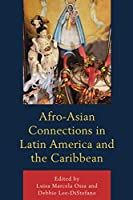 Afro-asian Connections in Latin America and the Caribbean (Black Diasporic Worlds: Origins and Evolutions from New World Slaving)