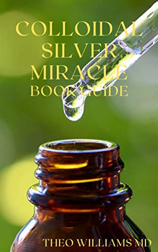 COLLOIDAL SILVER MIRACLE BOOK GUIDE : The Effective Guide To Natural Antibiotics And Its Health Restoring Effects (English Edition)