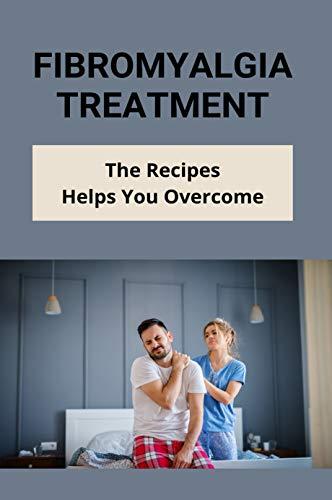 Fibromyalgia Treatment: The Recipes Helps You Overcome: Anti Inflammatory Diet For Fibromyalgia (English Edition)