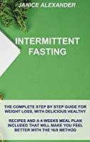 Intermittent Fasting: The Complete Step by Step Guide for Weight Loss, with Delicious Healthy Recipes and a 4-Weeks Meal Plan Included That Will Make You Feel Better with the 16/8 Method