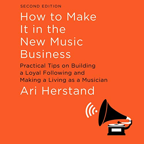 How to Make It in the New Music Business, Second Edition: Practical Tips on Building a Loyal Following and Making a Living as a Musician