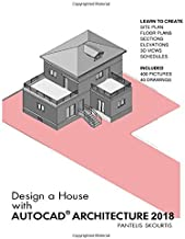 Design a House with AutoCAD Architecture 2018: Learn to Create: Site Plan – Floor Plans – Sections – Elevations – 3dViews – Schedules. Included: 400 Pictures – 40 Drawings - Metric