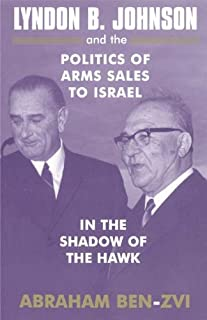 Lyndon B. Johnson and the Politics of Arms Sales to Israel: In the Shadow of the Hawk (Israeli History, Politics and Society Book 38)