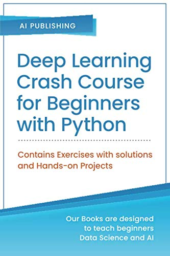 Deep Learning Crash Course for Beginners with Python: Theory and Applications of Artificial Neural Networks, CNN, RNN, LSTM and Autoencoders using ... with Solutions and Hands-On Projects