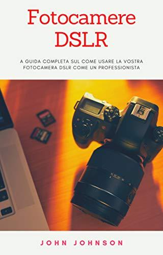 Fotocamere DSLR: a Guida Completa sul Come Usare la Vostra Fotocamera DSLR Come un Professionista