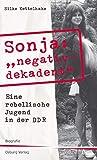 Sonja 'negativ - dekadent'. Eine rebellische Jugend in der DDR