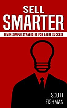 Sell Smarter: Seven Simple Strategies for Sales Success (30 Minute Sales Coach Book 1) by [Scott Fishman]