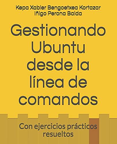 Gestionando Ubuntu desde la línea de comandos: Con ejercicios prácticos resueltos