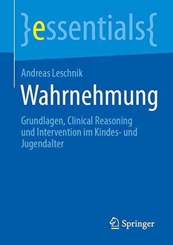 Wahrnehmung: Grundlagen, Clinical Reasoning und Intervention im Kindes- und Jugendalter (essentials)