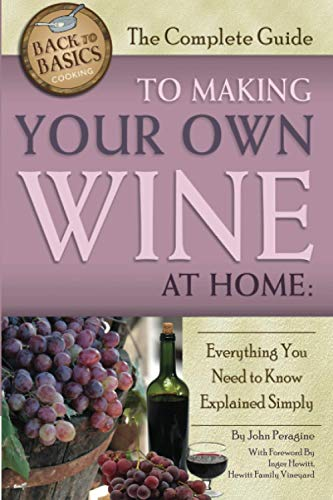 The Complete Guide to Making Your Own Wine at Home Everything You Need to Know Explained Simply REVISED 2nd Edition (Back to Basics)