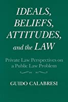 Ideals, Beliefs, Attitudes, and the Law: Private Law Perspectives on a Public Law Problem (Frank W. Abrams Lectures)