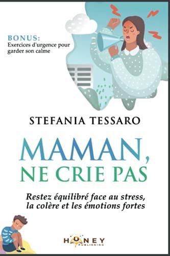 Maman, ne crie pas: Restez équilibré face au stress, la colère et les émotions fortes.
