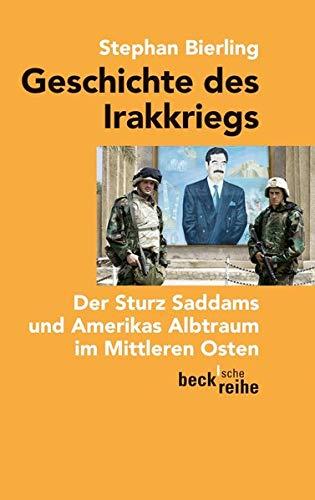 Geschichte des Irakkriegs: Der Sturz Saddams und Amerikas Albtraum im Mittleren Osten (Beck'sche Reihe)