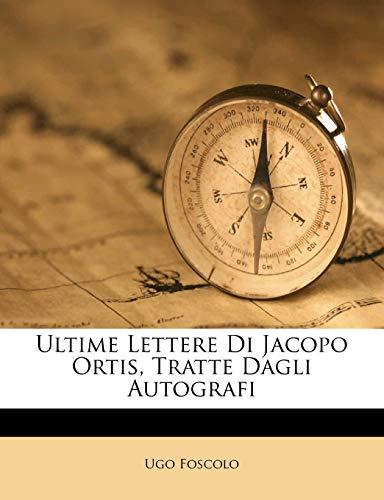 Ultime Lettere Di Jacopo Ortis: Tratte Dagli Autografi