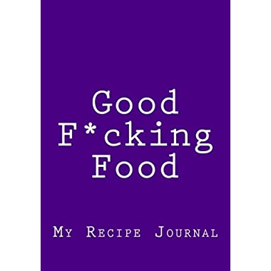 Good F*cking Food: Blank Recipe Cookbook, 7 x 10, 111 Pages