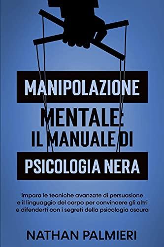 Manipolazione Mentale: Il manuale di psicologia nera: Impara le tecniche avanzate di persuasione, il linguaggio del corpo e come analizzare le persone per convincere gli altri e difenderti