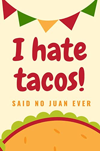 I Hate Tacos! Said No Juan Ever: Funny Blank Recipes Ingredients Planner Food Journal Meal Prep Organizer Notepad Menu List Mexican Cuisine Mexico ... Mayo Fiesta Party Taco Lover Foodie Chef Gift