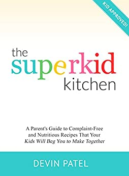The Superkid Kitchen: A Parent's Guide to Complaint-Free and Nutritious Recipes That Your Kids Will Beg You to Make Together by [Devin Patel]