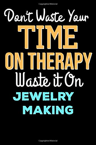 Don't Waste Your Time On Therapy Waste it On Jewelry Making - Funny Jewelry Making Notebook And Journal Gift: Lined Notebook / Journal Gift, 120 Pages, 6x9, Soft Cover, Matte Finish