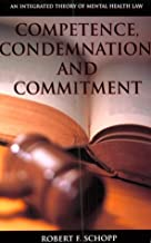 Competence, Condemnation, and Commitment: An Integrated Theory of Mental Health Law (LAW AND PUBLIC POLICY: PSYCHOLOGY AND THE SOCIAL SCIENCES)