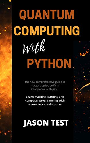 QUANTUM COMPUTING WITH PYTHON: The new comprehensive guide to master applied artificial intelligence in Physics Front Cover