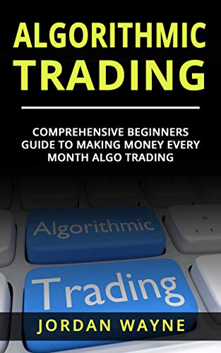 Algorithmic Trading:  Comprehensive Beginners Guide To Making Money Every Month Algo Trading! (Algorithmic Trading Day Trading Trading Systems) (English Edition)