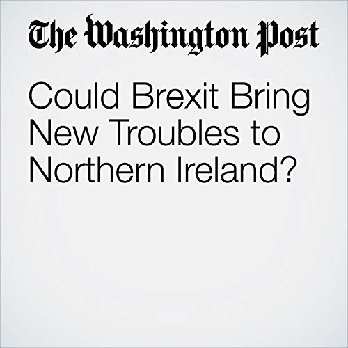 Could Brexit Bring New Troubles to Northern Ireland? audiobook cover art