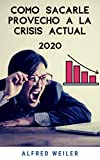 CÓMO SACARLE PROVECHO A LA CRISIS ACTUAL 2020: Consejos prácticos  para salir de una crisis económica