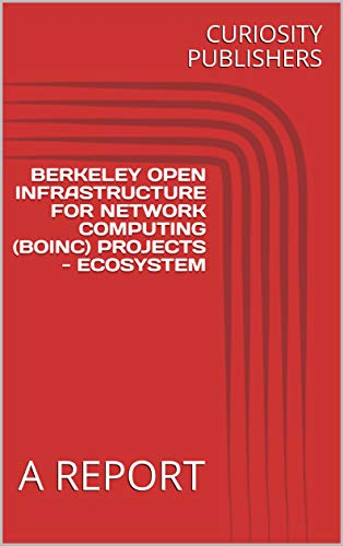 BERKELEY OPEN INFRASTRUCTURE FOR NETWORK COMPUTING (BOINC) PROJECTS - ECOSYSTEM: A REPORT (English Edition)