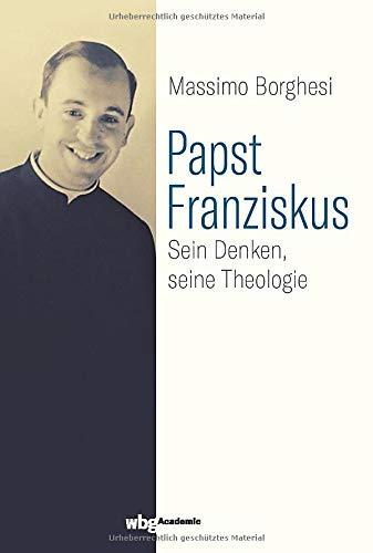 Papst Franziskus: Sein Denken, seine Theologie