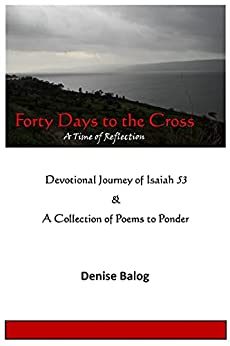 Forty Days to the Cross: A Time of Reflection for His Glory by [Denise Balog]