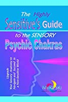 The Highly Sensitive's Guide to the Sensory Psychic Chakras: Upgrade Your Sensory Anatomy to Navigate and Succeed in a Non-Sensitive World