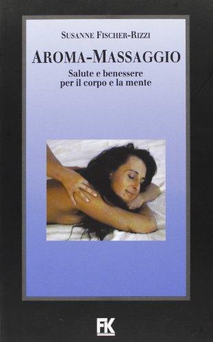 Aroma-massaggio. Salute e benessere per il corpo e la mente