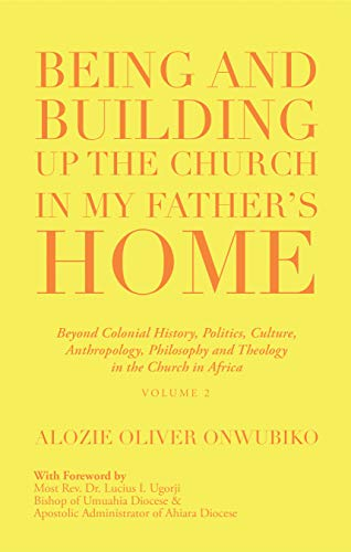 Being and Building up the Church in My Father's Home: Beyond Colonial History, Politics, Culture,  Anthropology, Philosophy and Theology  in the Church in Africa (English Edition)