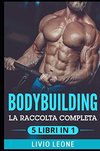 BODYBUILDING: 5 LIBRI IN 1: LA RACCOLTA COMPLETA SUL NATURAL BODYBUILDING E SULL'ALLENAMENTO IN PALESTRA. (MASSA MUSCOLARE, FORMA FISICA, ADDOMINALI,...