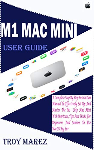 M1 MAC MINI USER GUIDE: A Complete Step by Step Instruction Manual to Effectively Set up and Master the M1 Chip Mac Mini with Shortcuts, Tips and Tricks ... to Use macOS Big Sur (English Edition)