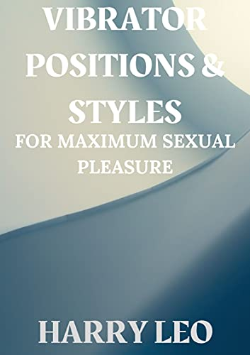 VIBRATORS POSITIONS & STYLES: FOR MAXIMUM SEXUAL PLEASURE (English Edition)