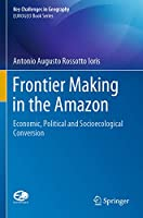 Frontier Making in the Amazon: Economic, Political and Socioecological Conversion (Key Challenges in Geography)