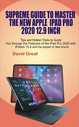 SUPREME GUIDE TO MASTER THE NEW APPLE IPAD PRO 2020 12.9 INCH: Tips and Hidden Tricks to Guide you through the features of the iPad Pro 2020 with iPados ... and be expert in few Hours (English Edition)