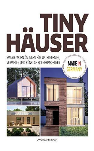 TINY HÄUSER: SMARTE WOHNLÖSUNGEN FÜR UNTERNEHMER, VERMIETER UND KÜNFTIGE EIGENHEIMBESITZER MADE IN GERMANY