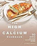 The High-Calcium Cookbook: 50 Simple Delicious Calcium-Packed Recipes