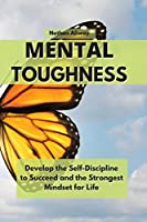 Mental Toughness: Develop the Self-Discipline to Succeed and the Strongest Mindset for Life